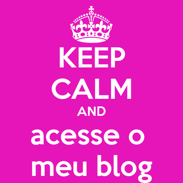 KEEP CALM AND acesse o  meu blog
