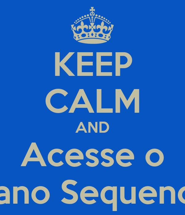 KEEP CALM AND Acesse o Plano Sequencia