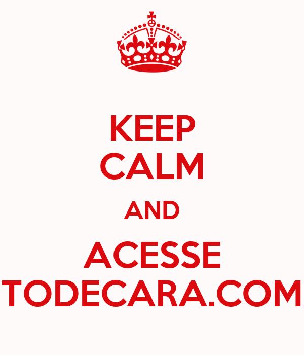KEEP CALM AND ACESSE TODECARA.COM