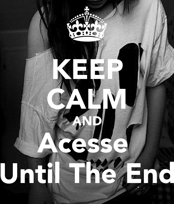 KEEP CALM AND Acesse  Until The End
