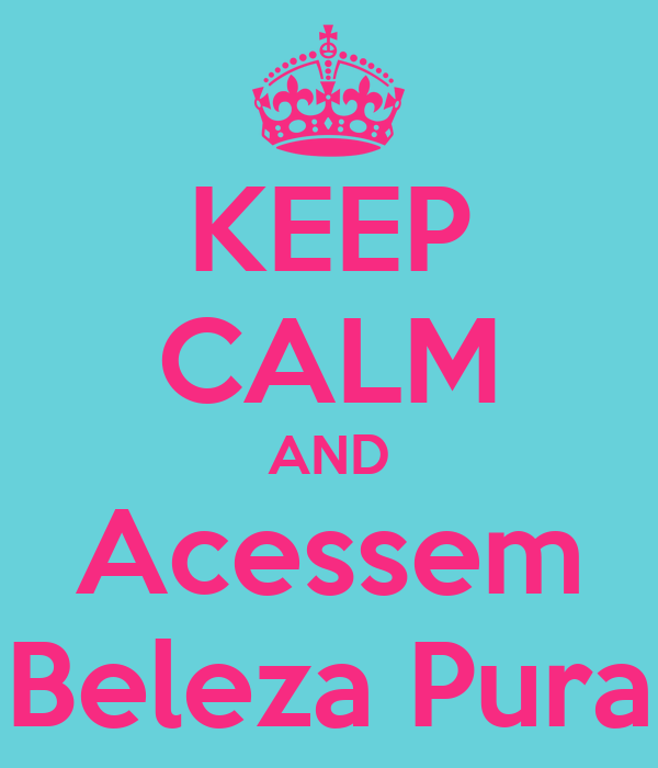 KEEP CALM AND Acessem Beleza Pura