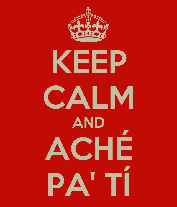 KEEP CALM AND ACHÉ PA' TÍ