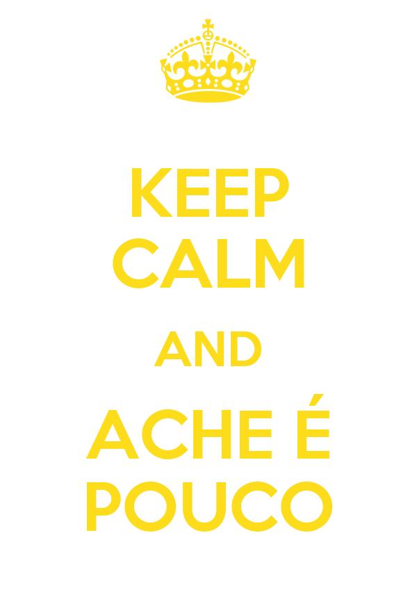 KEEP CALM AND ACHE É POUCO