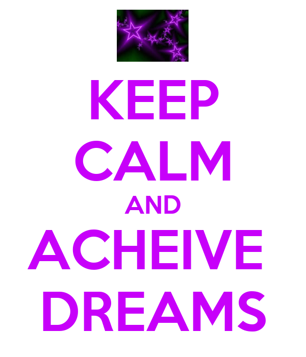 KEEP CALM AND ACHEIVE  DREAMS