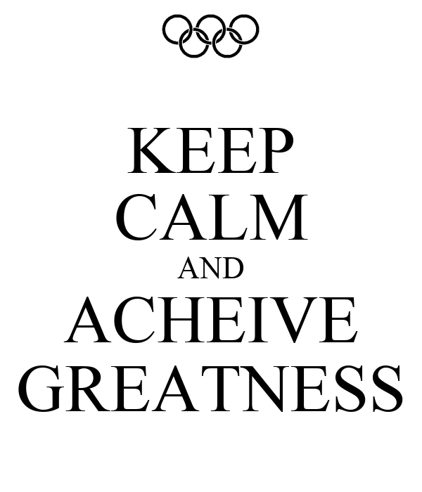 KEEP CALM AND ACHEIVE GREATNESS