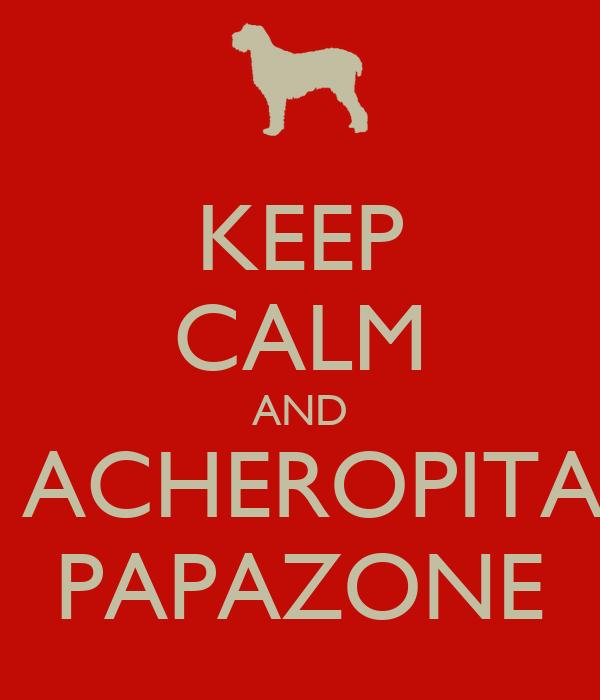 KEEP CALM AND  ACHEROPITA PAPAZONE