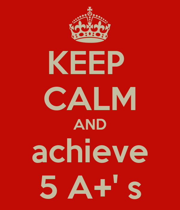 KEEP  CALM AND achieve 5 A+' s