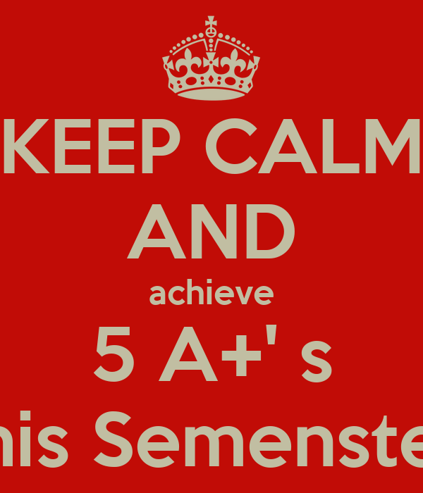 KEEP CALM AND achieve 5 A+' s this Semenster