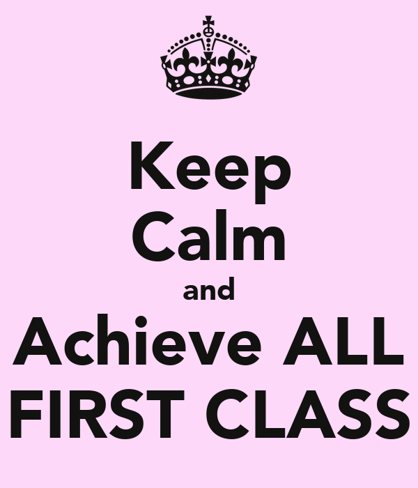Keep  Calm and Achieve ALL FIRST CLASS