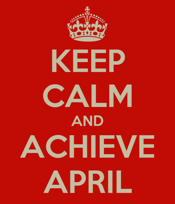 KEEP CALM AND ACHIEVE APRIL