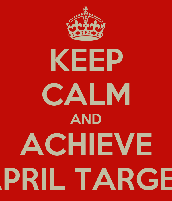 KEEP CALM AND ACHIEVE APRIL TARGET