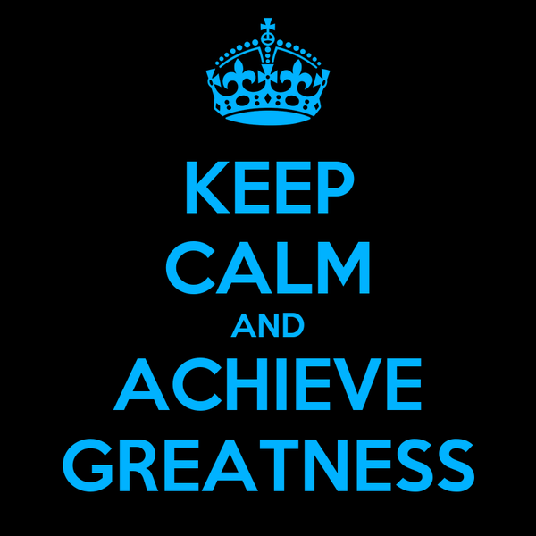 KEEP CALM AND ACHIEVE GREATNESS