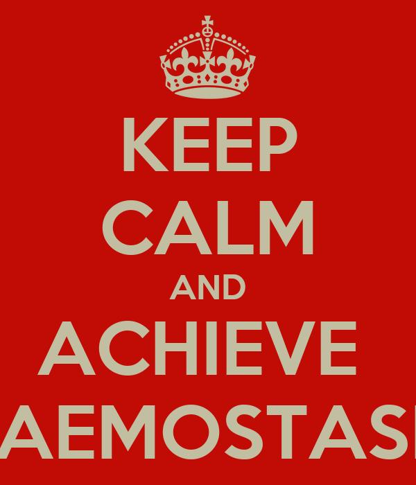KEEP CALM AND ACHIEVE  HAEMOSTASIS