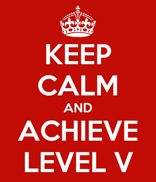 KEEP CALM AND ACHIEVE LEVEL V