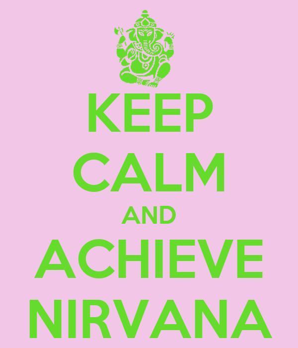 KEEP CALM AND ACHIEVE NIRVANA
