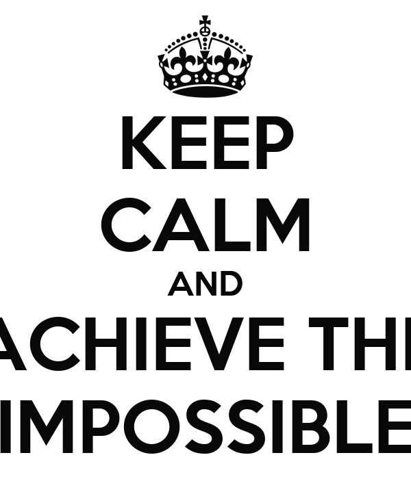 KEEP CALM AND ACHIEVE THE IMPOSSIBLE