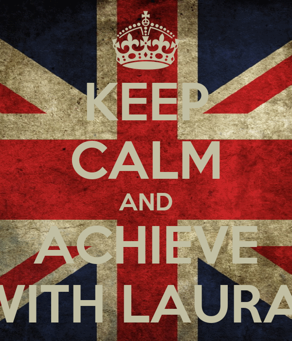 KEEP CALM AND ACHIEVE WITH LAURA