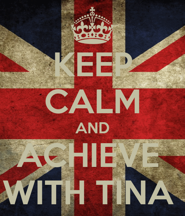 KEEP CALM AND ACHIEVE  WITH TINA