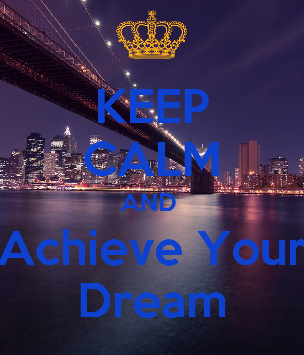 KEEP CALM AND  Achieve Your Dream