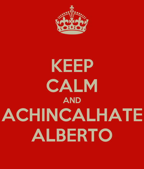 KEEP CALM AND ACHINCALHATE ALBERTO