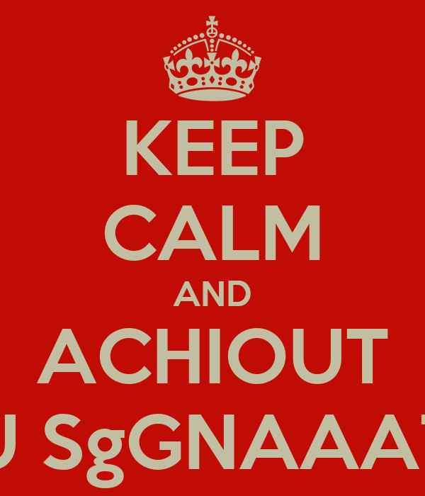 KEEP CALM AND ACHIOUT U SgGNAAAT