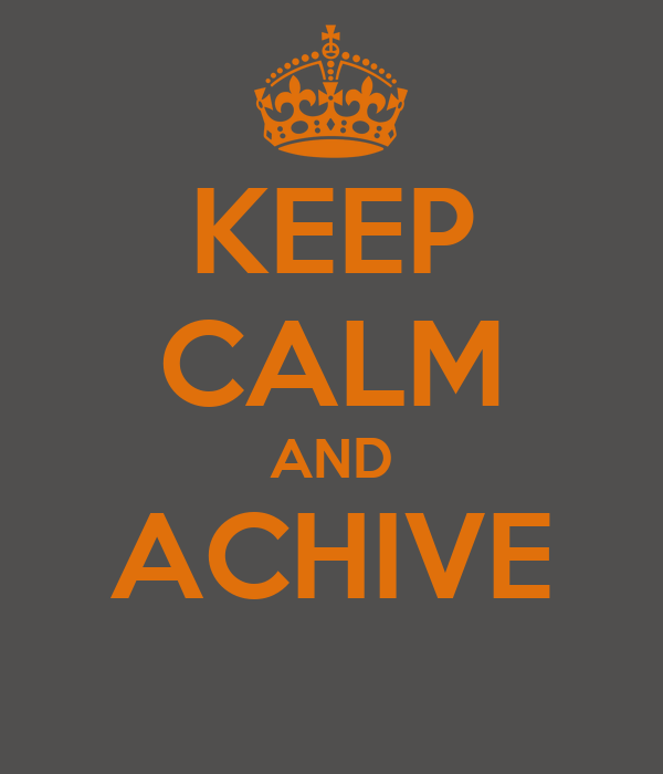KEEP CALM AND ACHIVE