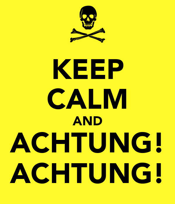 KEEP CALM AND ACHTUNG! ACHTUNG!
