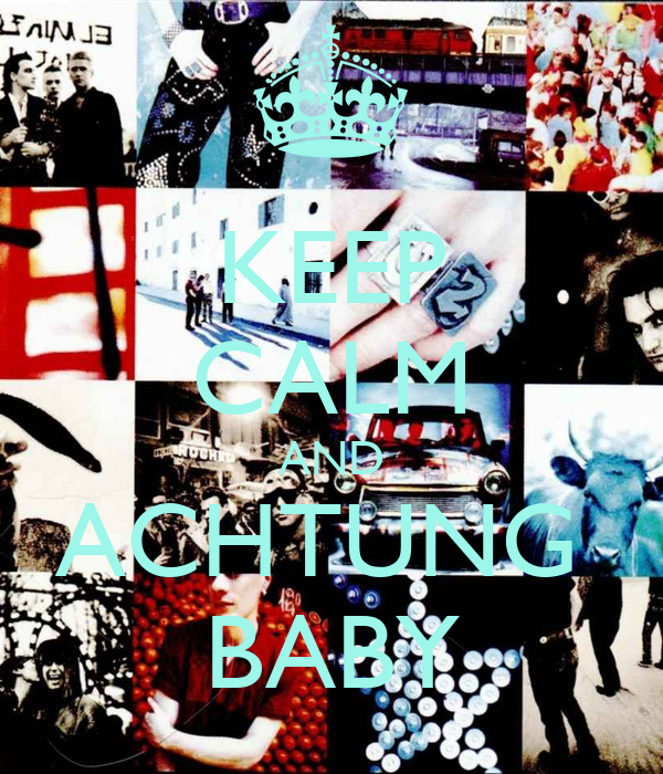 KEEP CALM AND ACHTUNG  BABY