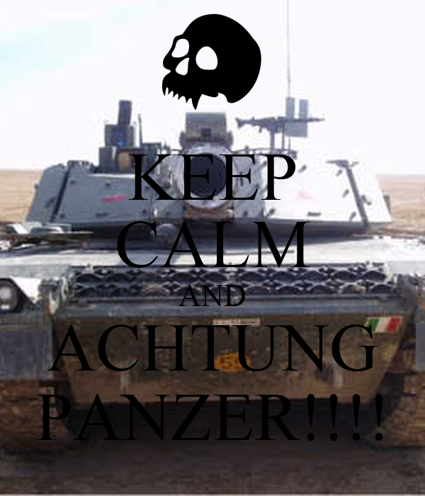 KEEP CALM AND ACHTUNG PANZER!!!!
