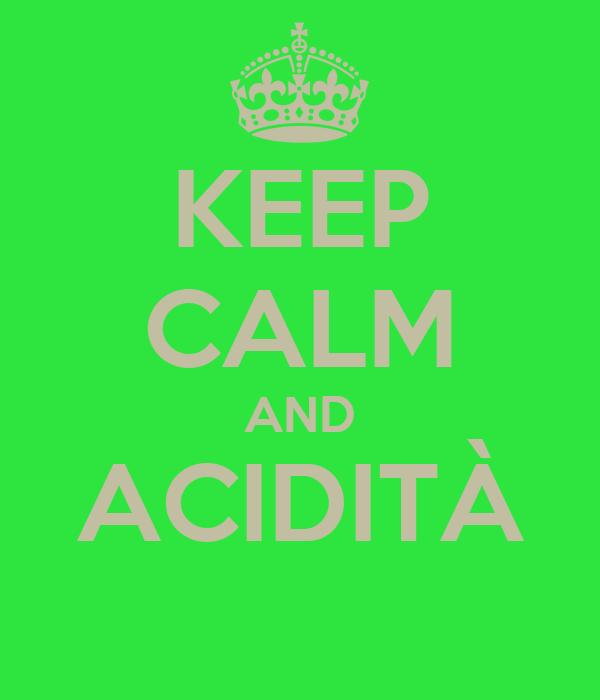 KEEP CALM AND ACIDITÀ