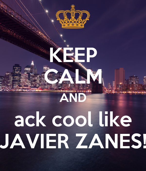 KEEP CALM AND ack cool like JAVIER ZANES!