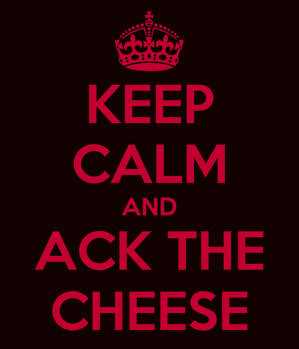 KEEP CALM AND ACK THE CHEESE