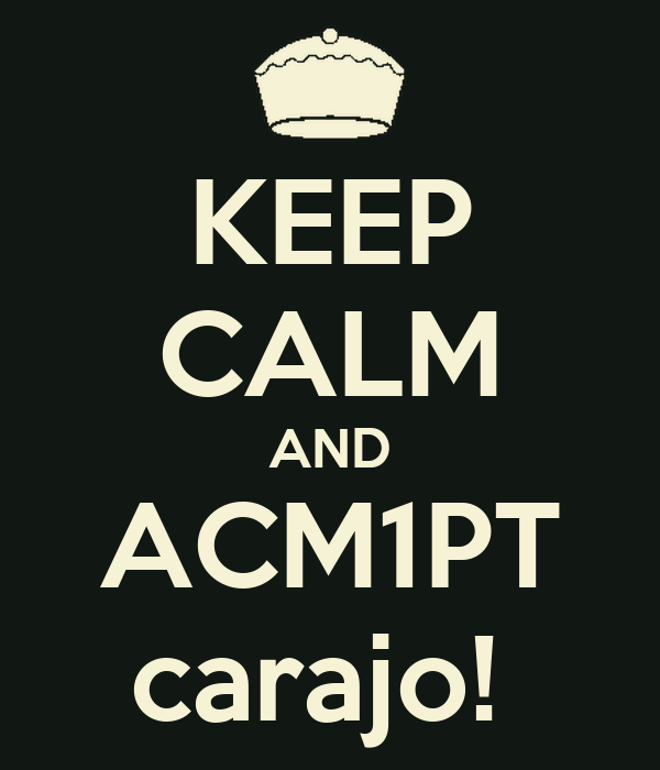 KEEP CALM AND ACM1PT carajo!