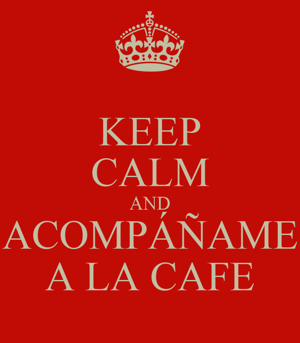 KEEP CALM AND ACOMPÁÑAME A LA CAFE