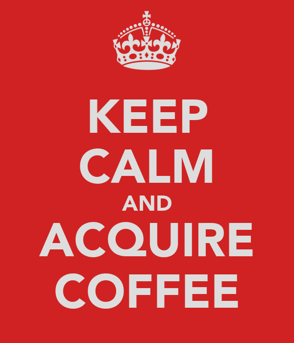 KEEP CALM AND ACQUIRE COFFEE