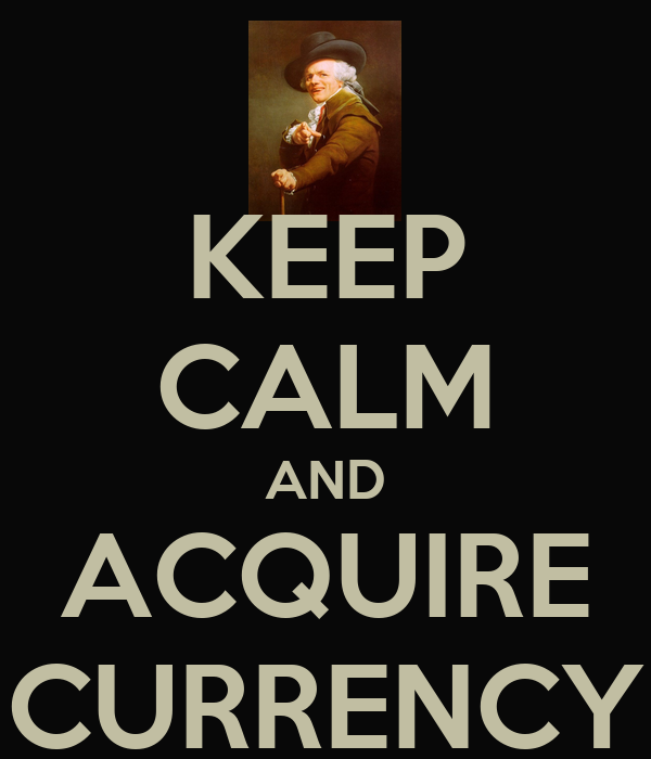 KEEP CALM AND ACQUIRE CURRENCY