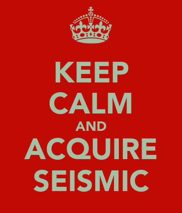 KEEP CALM AND ACQUIRE SEISMIC