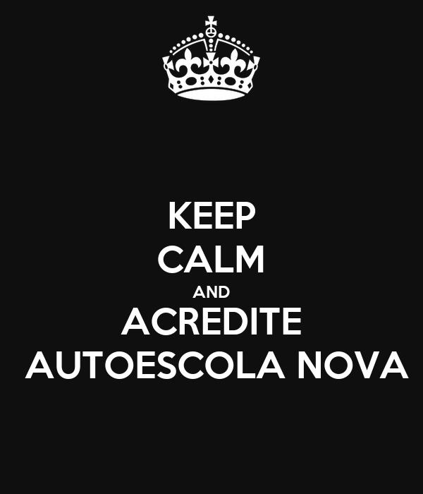 KEEP CALM AND ACREDITE  AUTOESCOLA NOVA