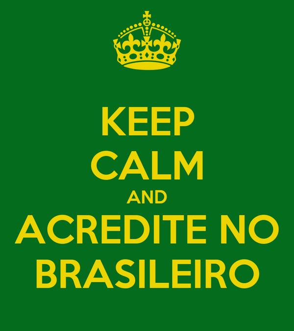 KEEP CALM AND ACREDITE NO BRASILEIRO