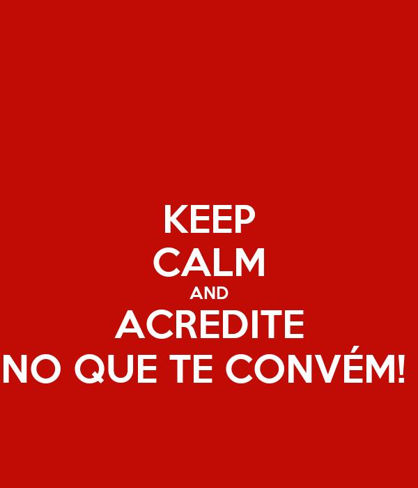 KEEP CALM AND ACREDITE NO QUE TE CONVÉM!