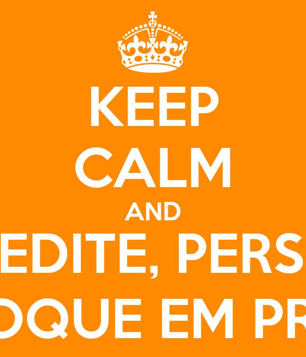 KEEP CALM AND ACREDITE, PERSISTA E COLOQUE EM PRÁTICA