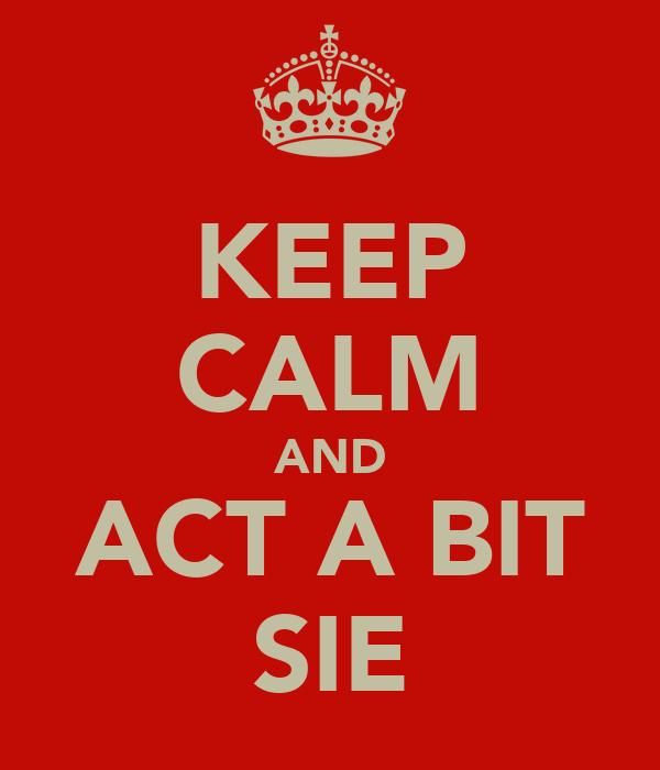 KEEP CALM AND ACT A BIT SIE