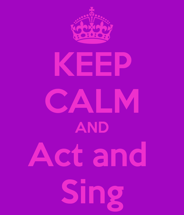 KEEP CALM AND Act and  Sing