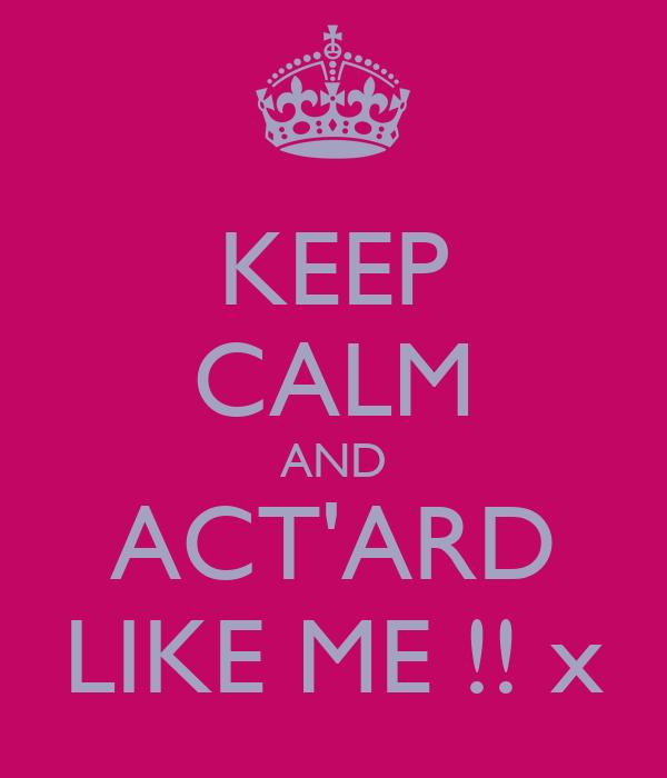 KEEP CALM AND ACT'ARD LIKE ME !! x