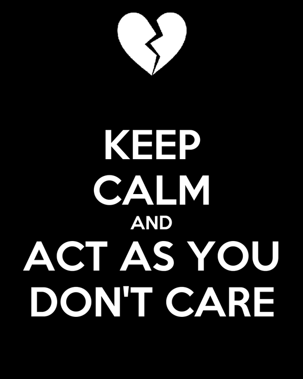 KEEP CALM AND ACT AS YOU DON'T CARE