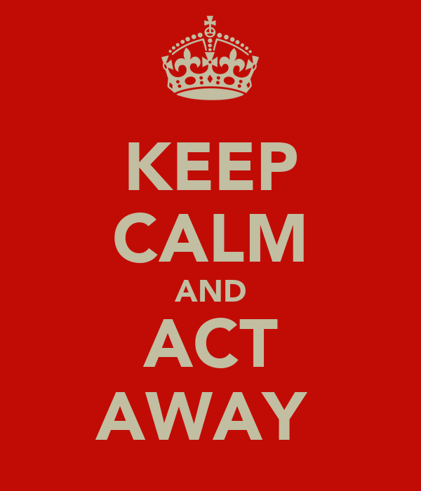KEEP CALM AND ACT AWAY