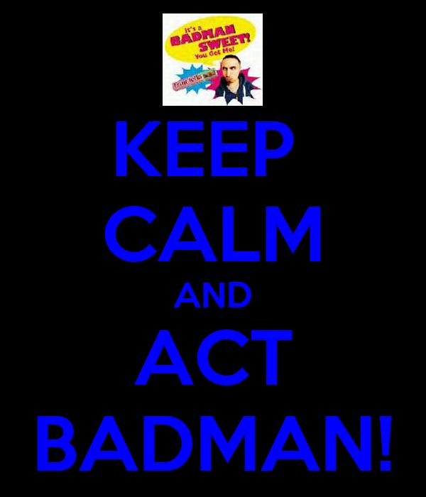 KEEP  CALM AND ACT BADMAN!