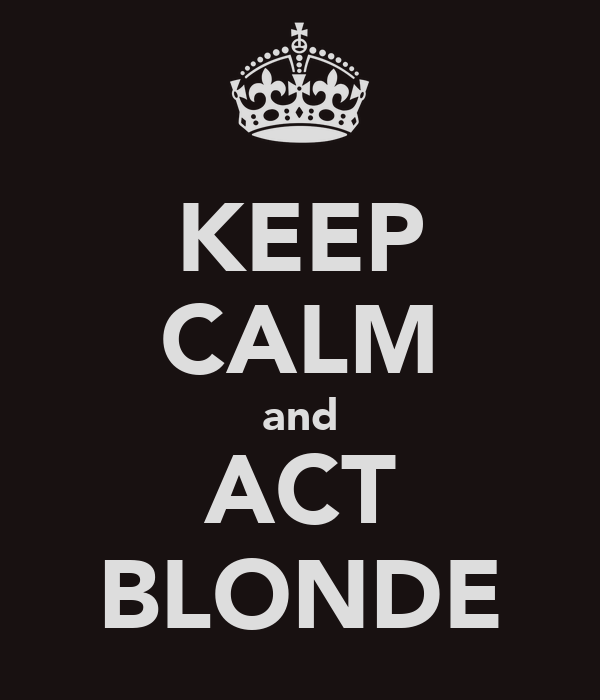 KEEP CALM and ACT BLONDE
