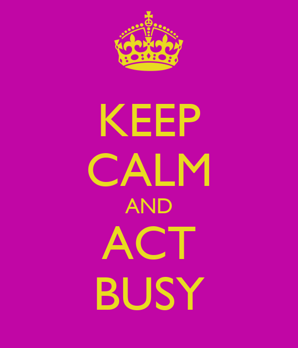 KEEP CALM AND ACT BUSY