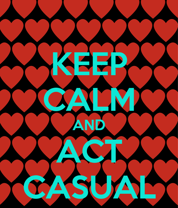 KEEP CALM AND ACT CASUAL